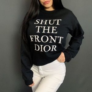 """SHUT THE FRONT DIOR"" SWEATSHIRT"